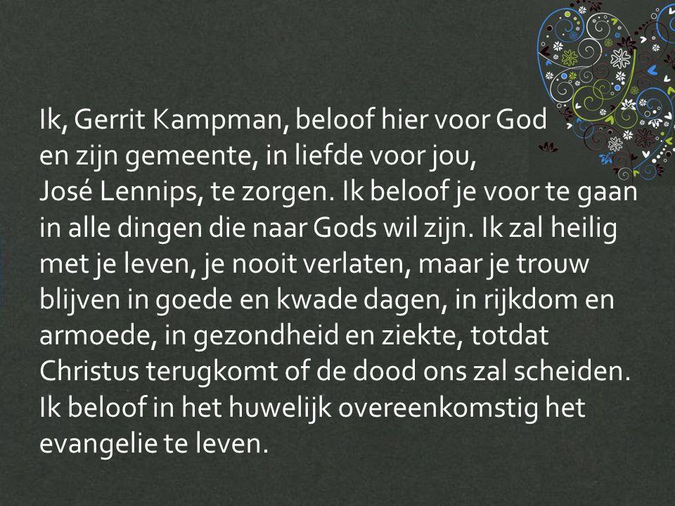 Ik, José Lennips, beloof hier voor God en zijn gemeente, in liefde voor jou, Gerrit Kampman, te zorgen.