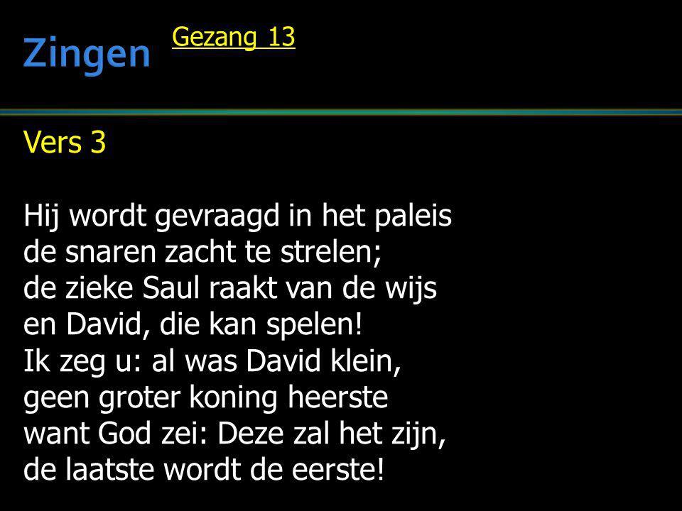 Vers 3 Hij wordt gevraagd in het paleis de snaren zacht te strelen; de zieke Saul raakt van de wijs en David, die kan spelen! Ik zeg u: al was David k
