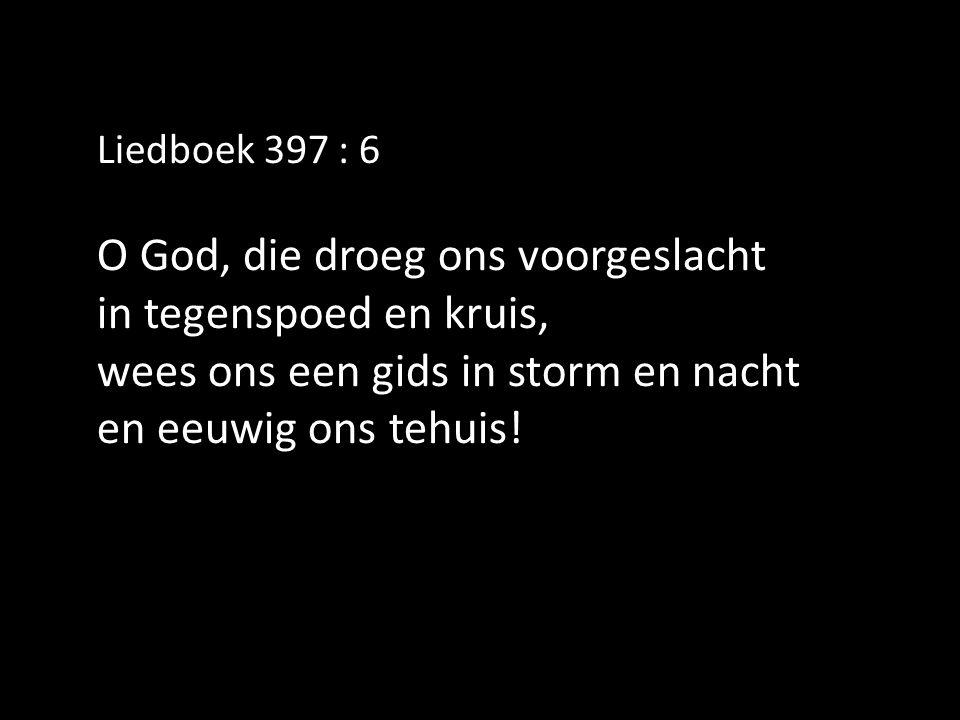 Liedboek 397 : 6 O God, die droeg ons voorgeslacht in tegenspoed en kruis, wees ons een gids in storm en nacht en eeuwig ons tehuis!