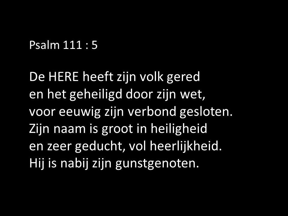 Psalm 111 : 5 De HERE heeft zijn volk gered en het geheiligd door zijn wet, voor eeuwig zijn verbond gesloten.