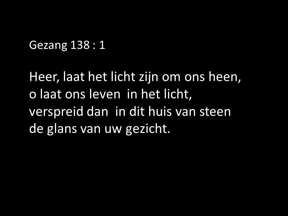 Gezang 138 : 1 Heer, laat het licht zijn om ons heen, o laat ons leven in het licht, verspreid dan in dit huis van steen de glans van uw gezicht.