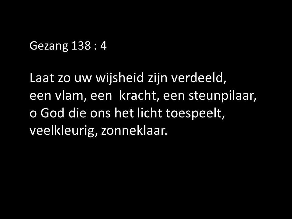 Gezang 138 : 4 Laat zo uw wijsheid zijn verdeeld, een vlam, een kracht, een steunpilaar, o God die ons het licht toespeelt, veelkleurig, zonneklaar.