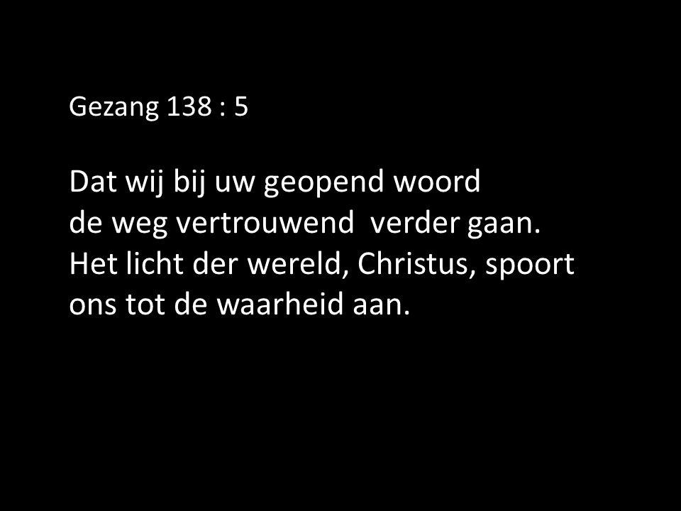 Gezang 138 : 5 Dat wij bij uw geopend woord de weg vertrouwend verder gaan.