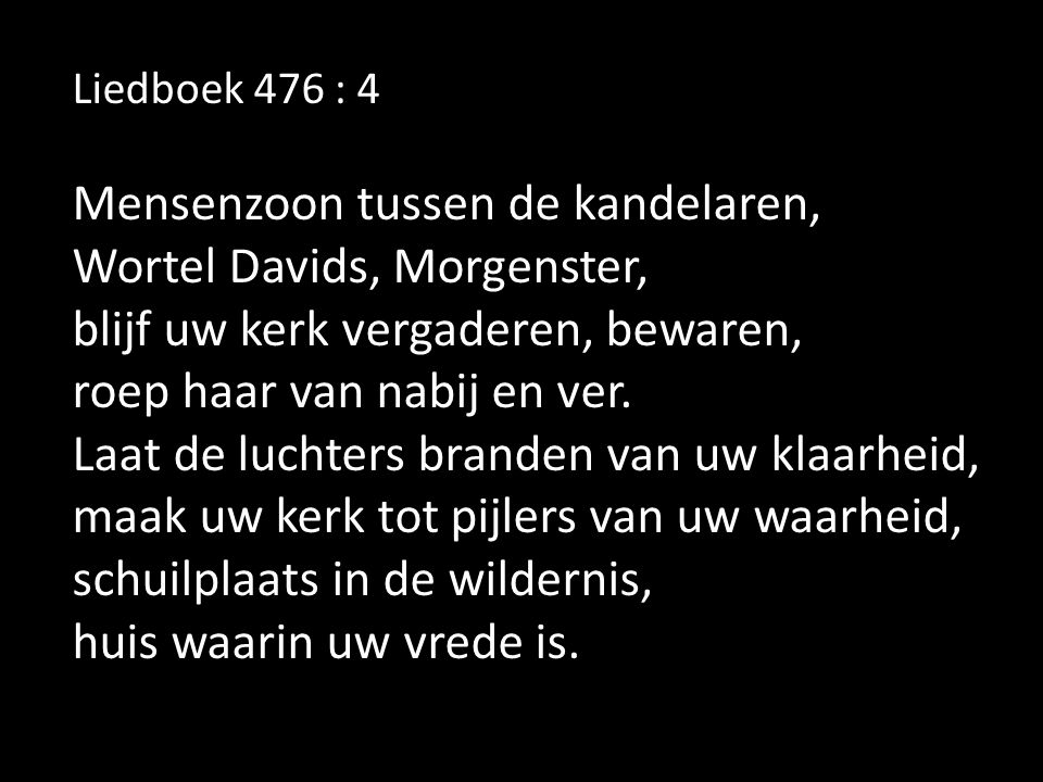 Liedboek 476 : 4 Mensenzoon tussen de kandelaren, Wortel Davids, Morgenster, blijf uw kerk vergaderen, bewaren, roep haar van nabij en ver.