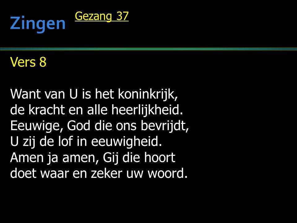 Vers 8 Want van U is het koninkrijk, de kracht en alle heerlijkheid. Eeuwige, God die ons bevrijdt, U zij de lof in eeuwigheid. Amen ja amen, Gij die