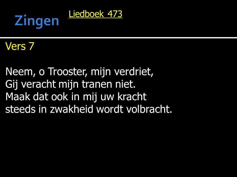 Liedboek 473 Vers 7 Neem, o Trooster, mijn verdriet, Gij veracht mijn tranen niet. Maak dat ook in mij uw kracht steeds in zwakheid wordt volbracht.