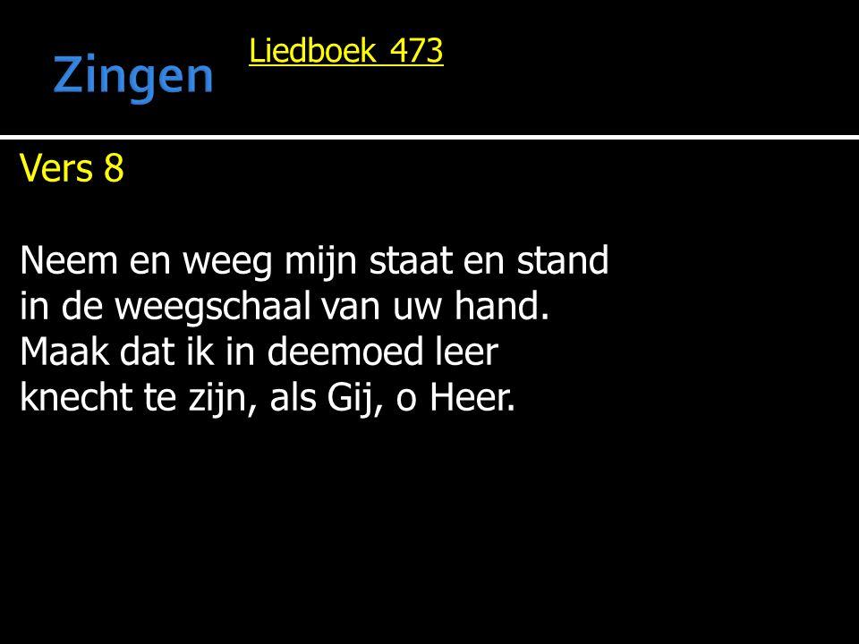 Liedboek 473 Vers 8 Neem en weeg mijn staat en stand in de weegschaal van uw hand. Maak dat ik in deemoed leer knecht te zijn, als Gij, o Heer.