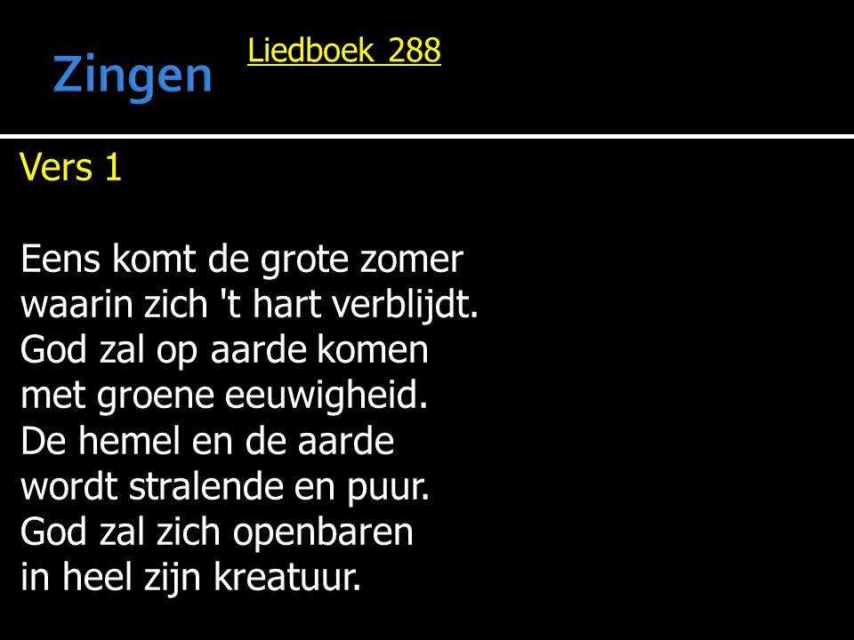 Liedboek 288 Vers 1 Eens komt de grote zomer waarin zich 't hart verblijdt. God zal op aarde komen met groene eeuwigheid. De hemel en de aarde wordt s