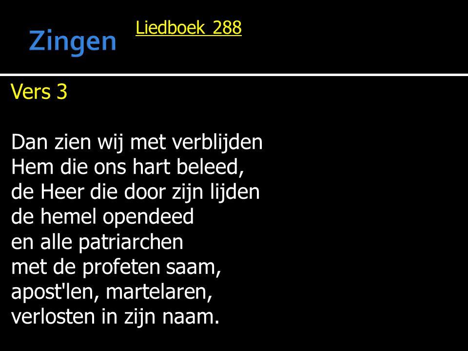 Liedboek 288 Vers 3 Dan zien wij met verblijden Hem die ons hart beleed, de Heer die door zijn lijden de hemel opendeed en alle patriarchen met de pro
