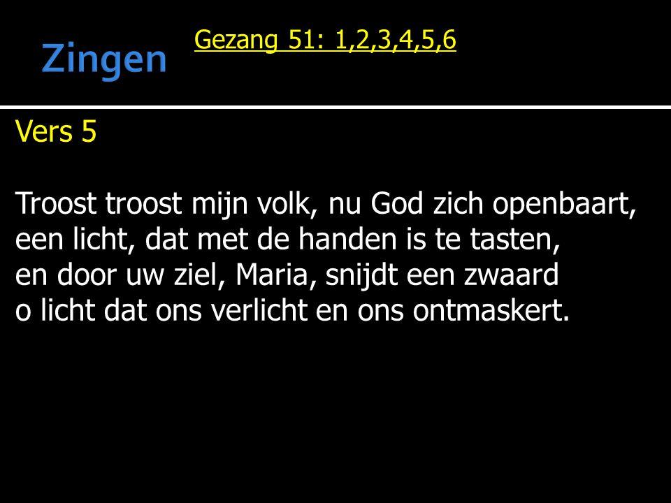 Gezang 51: 1,2,3,4,5,6 Vers 5 Troost troost mijn volk, nu God zich openbaart, een licht, dat met de handen is te tasten, en door uw ziel, Maria, snijd