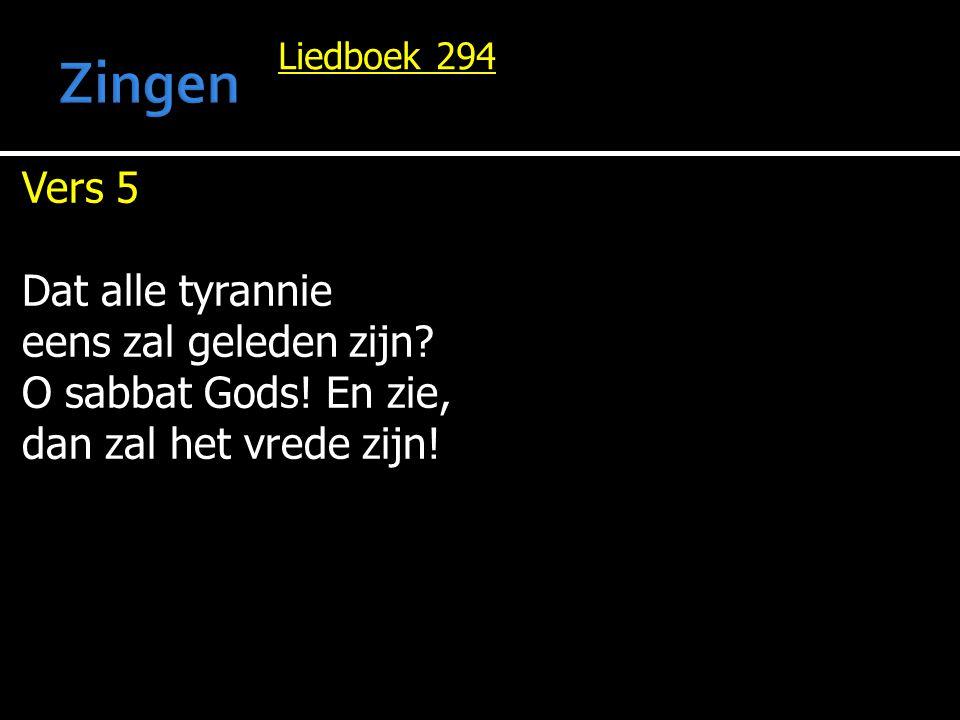 Liedboek 294 Vers 5 Dat alle tyrannie eens zal geleden zijn? O sabbat Gods! En zie, dan zal het vrede zijn!
