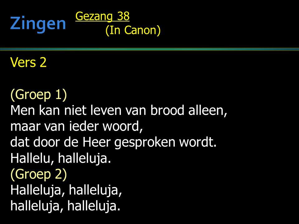 Vers 2 (Groep 1) Men kan niet leven van brood alleen, maar van ieder woord, dat door de Heer gesproken wordt. Hallelu, halleluja. (Groep 2) Halleluja,