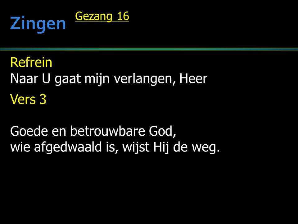 Refrein Naar U gaat mijn verlangen, Heer Vers 3 Goede en betrouwbare God, wie afgedwaald is, wijst Hij de weg. Gezang 16