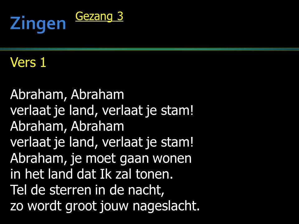 Vers 1 Abraham, Abraham verlaat je land, verlaat je stam! Abraham, Abraham verlaat je land, verlaat je stam! Abraham, je moet gaan wonen in het land d