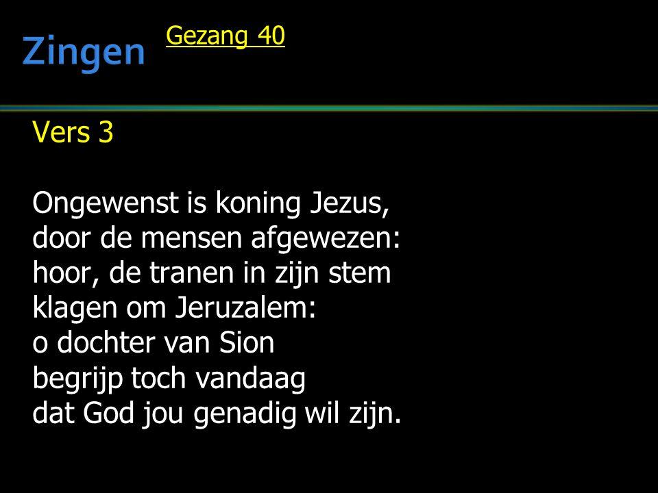 Gezang 40 Vers 3 Ongewenst is koning Jezus, door de mensen afgewezen: hoor, de tranen in zijn stem klagen om Jeruzalem: o dochter van Sion begrijp toch vandaag dat God jou genadig wil zijn.