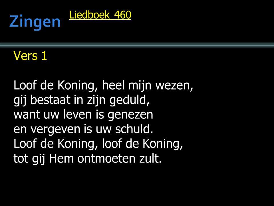 Liedboek 460 Vers 1 Loof de Koning, heel mijn wezen, gij bestaat in zijn geduld, want uw leven is genezen en vergeven is uw schuld. Loof de Koning, lo