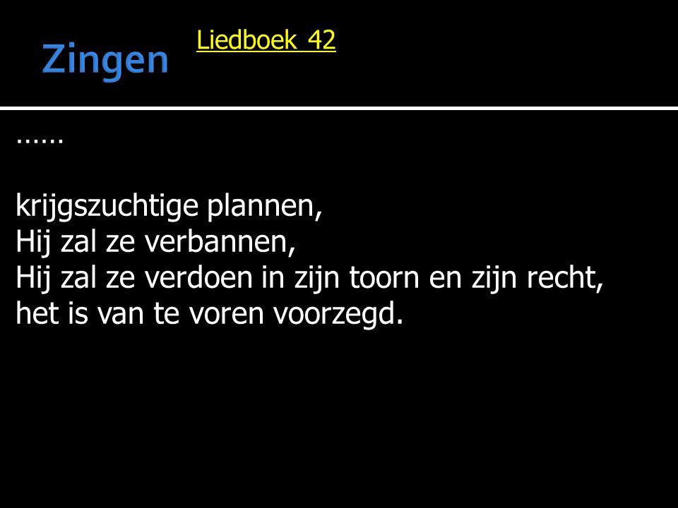 Liedboek 42 …… krijgszuchtige plannen, Hij zal ze verbannen, Hij zal ze verdoen in zijn toorn en zijn recht, het is van te voren voorzegd.