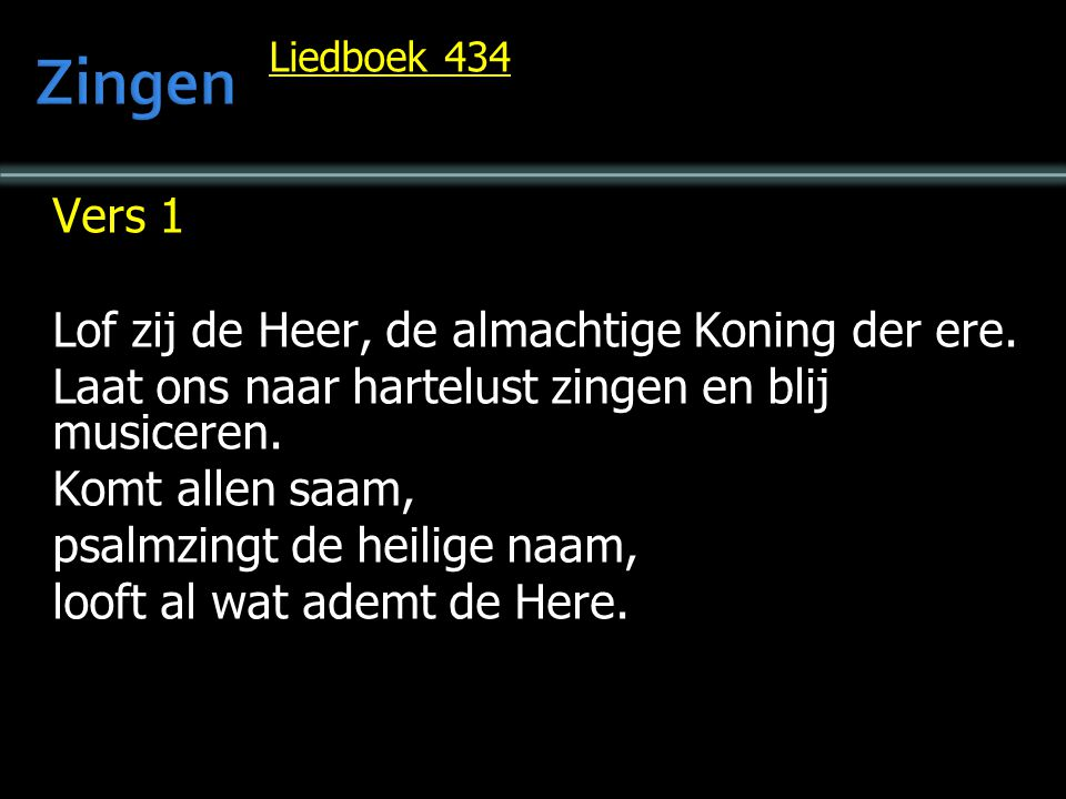 Liedboek 434 Vers 1 Lof zij de Heer, de almachtige Koning der ere. Laat ons naar hartelust zingen en blij musiceren. Komt allen saam, psalmzingt de he