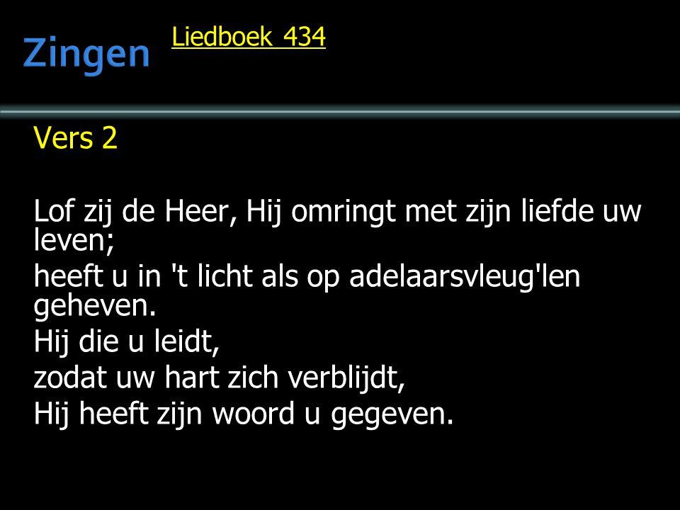 Liedboek 434 Vers 2 Lof zij de Heer, Hij omringt met zijn liefde uw leven; heeft u in 't licht als op adelaarsvleug'len geheven. Hij die u leidt, zoda