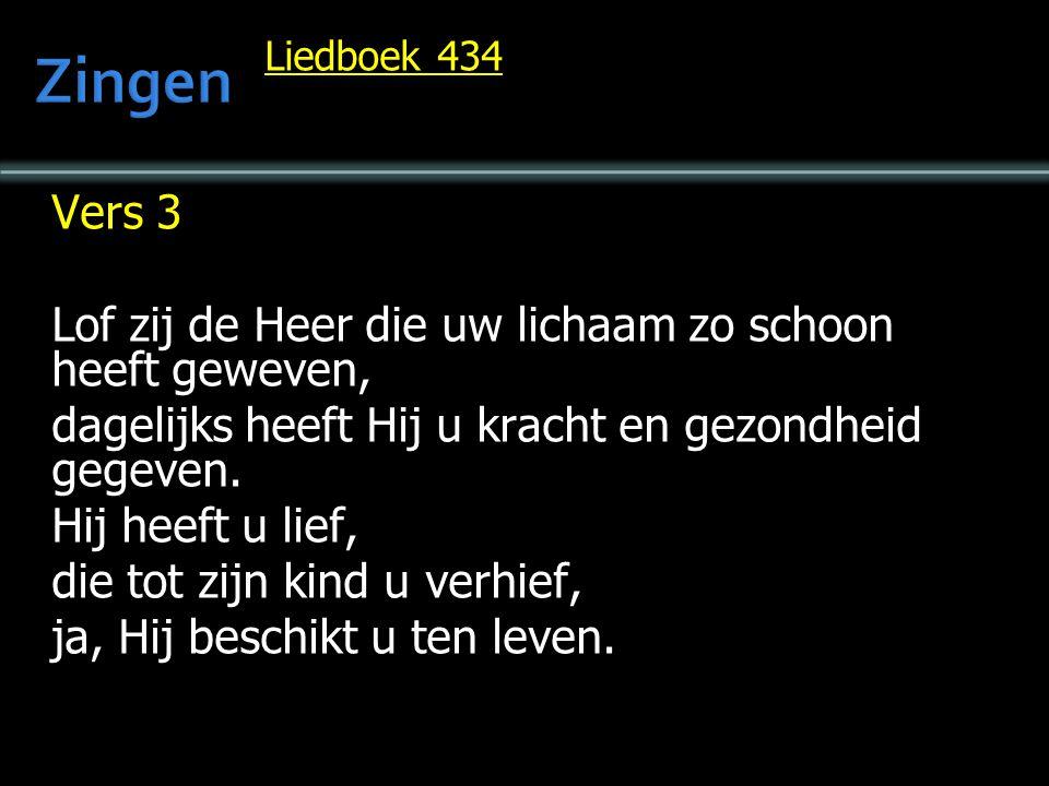 Liedboek 434 Vers 3 Lof zij de Heer die uw lichaam zo schoon heeft geweven, dagelijks heeft Hij u kracht en gezondheid gegeven. Hij heeft u lief, die