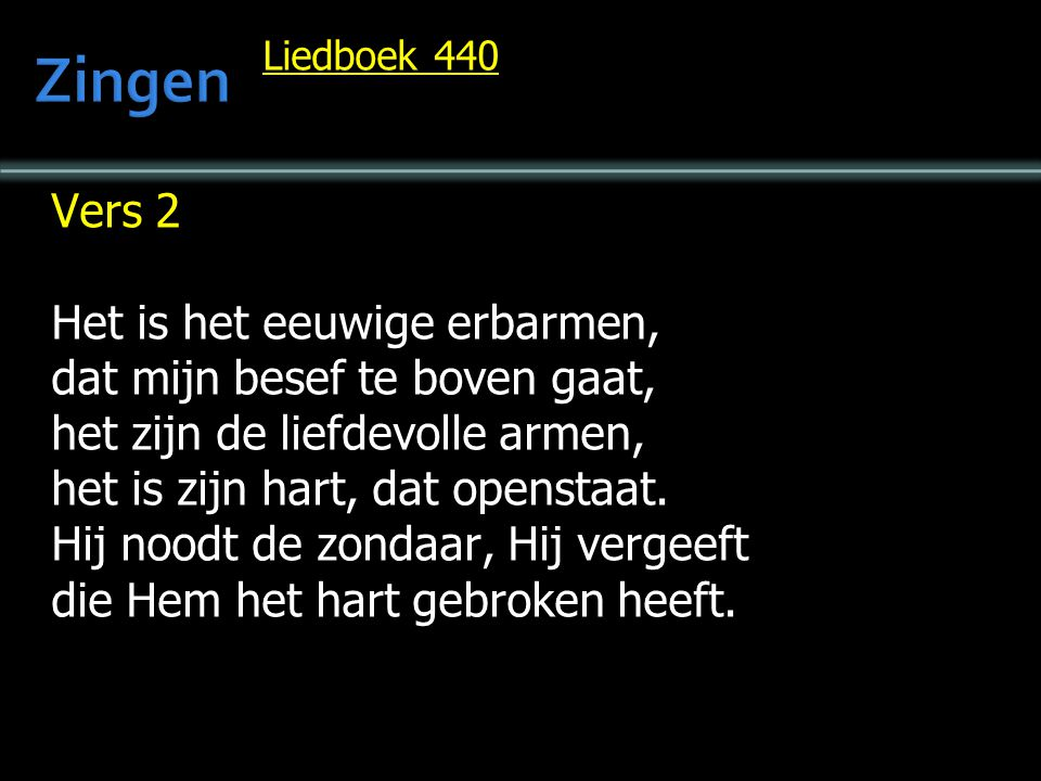 Liedboek 440 Vers 2 Het is het eeuwige erbarmen, dat mijn besef te boven gaat, het zijn de liefdevolle armen, het is zijn hart, dat openstaat.