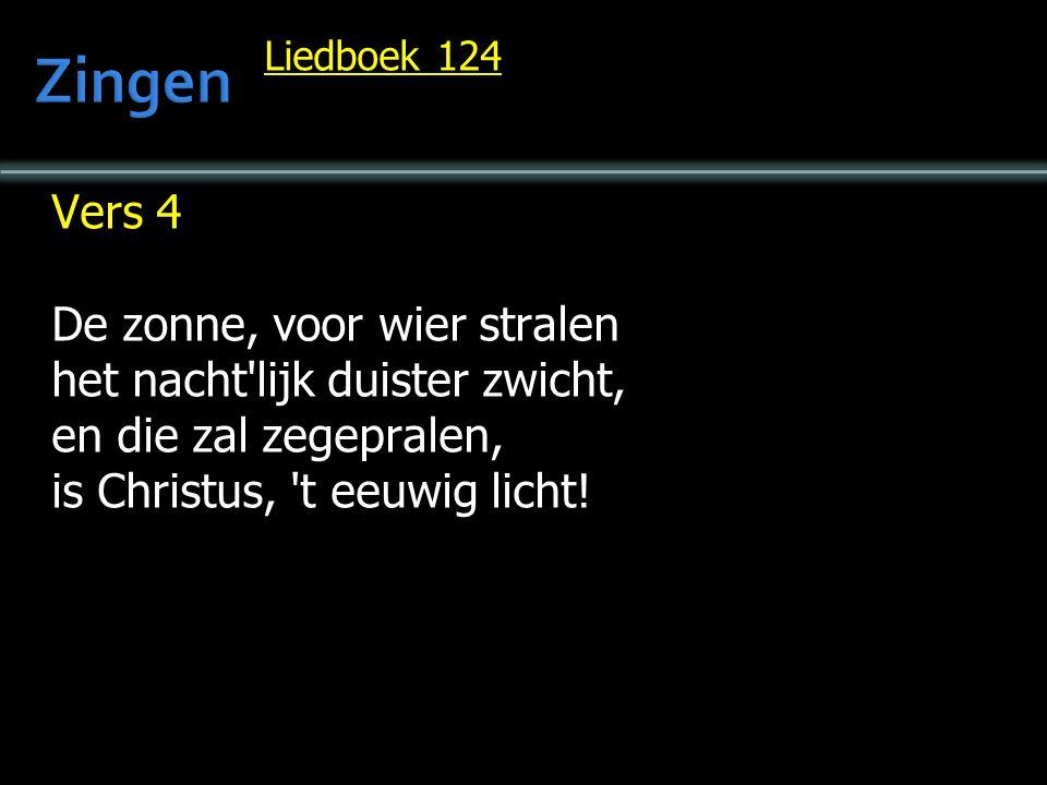 Liedboek 124 Vers 4 De zonne, voor wier stralen het nacht'lijk duister zwicht, en die zal zegepralen, is Christus, 't eeuwig licht!