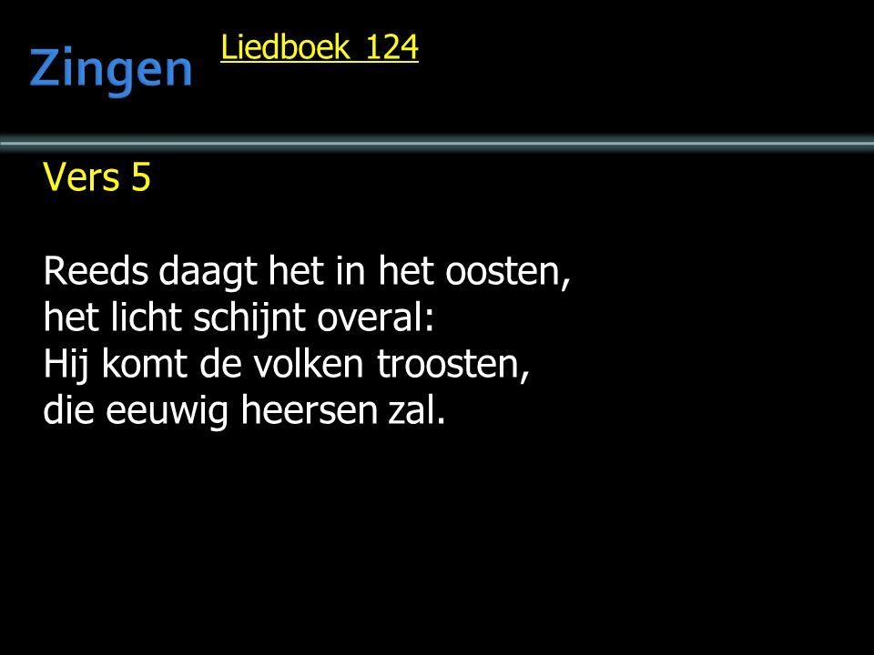 Liedboek 124 Vers 5 Reeds daagt het in het oosten, het licht schijnt overal: Hij komt de volken troosten, die eeuwig heersen zal.