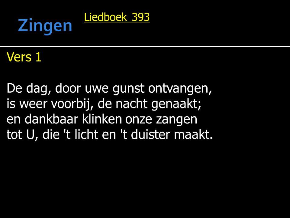 Liedboek 393 Vers 1 De dag, door uwe gunst ontvangen, is weer voorbij, de nacht genaakt; en dankbaar klinken onze zangen tot U, die t licht en t duister maakt.