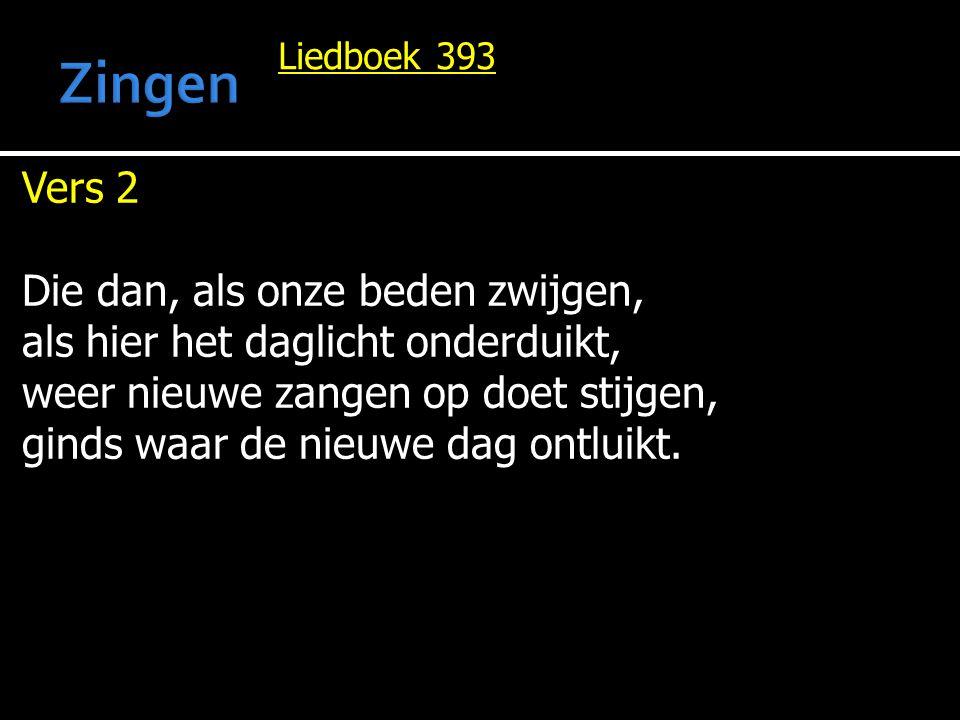 Liedboek 393 Vers 2 Die dan, als onze beden zwijgen, als hier het daglicht onderduikt, weer nieuwe zangen op doet stijgen, ginds waar de nieuwe dag ontluikt.