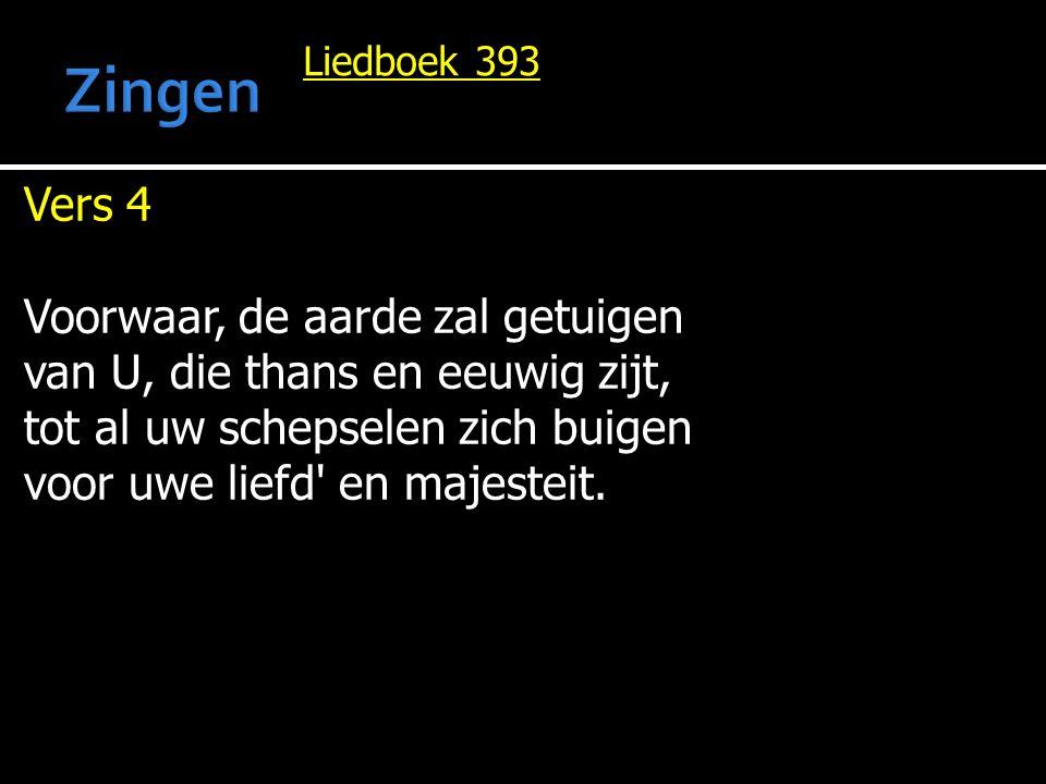 Liedboek 393 Vers 4 Voorwaar, de aarde zal getuigen van U, die thans en eeuwig zijt, tot al uw schepselen zich buigen voor uwe liefd' en majesteit.