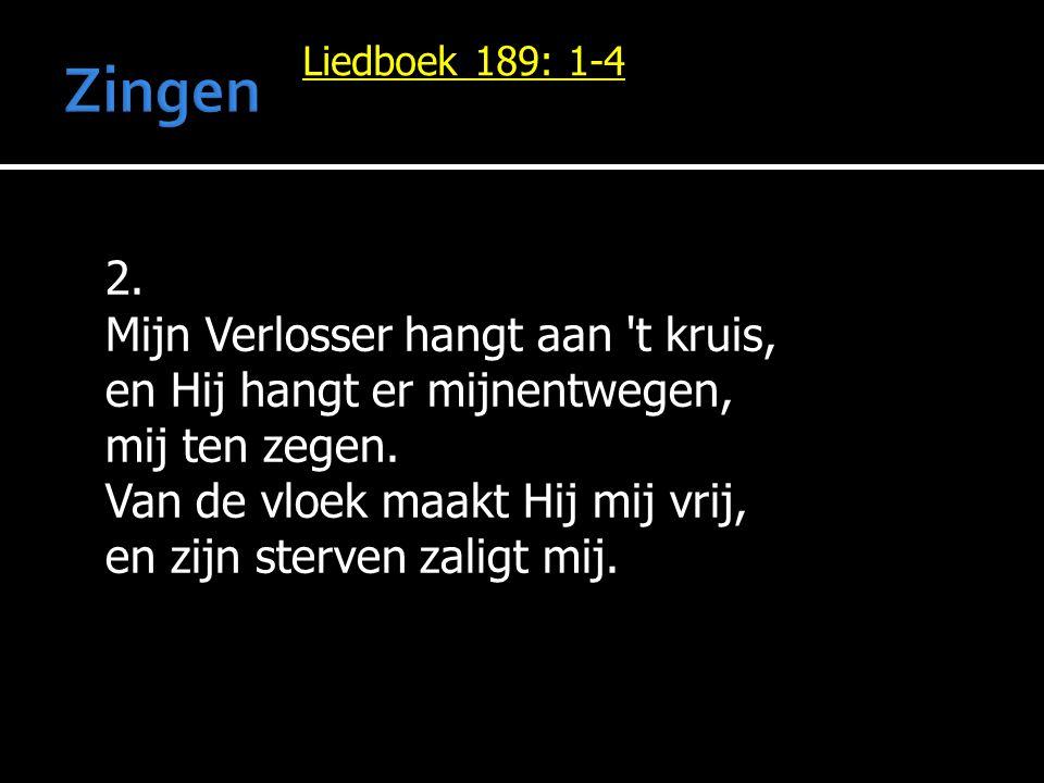 Liedboek 189: 1-4 2. Mijn Verlosser hangt aan 't kruis, en Hij hangt er mijnentwegen, mij ten zegen. Van de vloek maakt Hij mij vrij, en zijn sterven