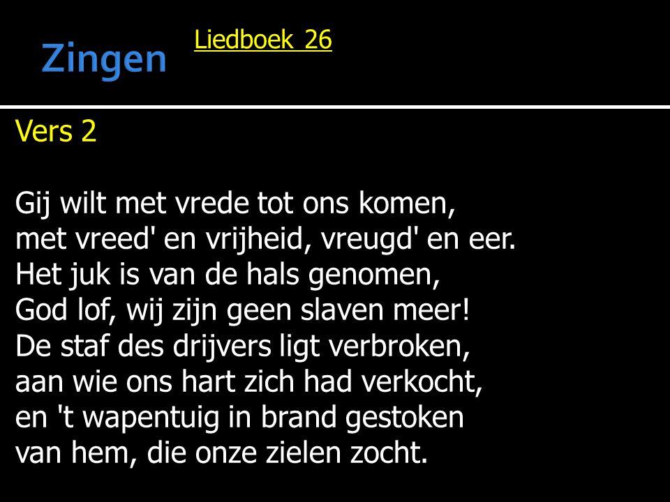Liedboek 26 Vers 2 Gij wilt met vrede tot ons komen, met vreed' en vrijheid, vreugd' en eer. Het juk is van de hals genomen, God lof, wij zijn geen sl