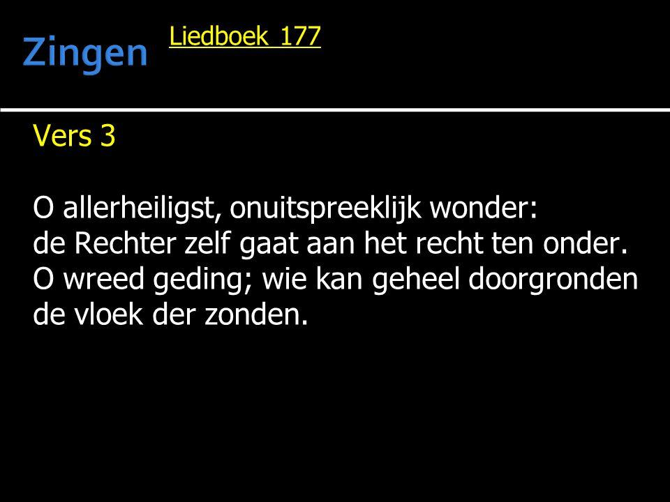 Liedboek 177 Vers 3 O allerheiligst, onuitspreeklijk wonder: de Rechter zelf gaat aan het recht ten onder. O wreed geding; wie kan geheel doorgronden