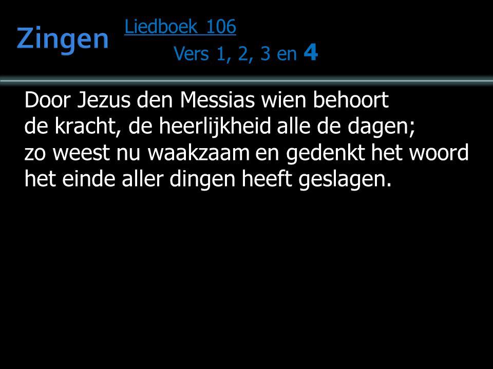 Liedboek 106 Vers 1, 2, 3 en 4 Door Jezus den Messias wien behoort de kracht, de heerlijkheid alle de dagen; zo weest nu waakzaam en gedenkt het woord