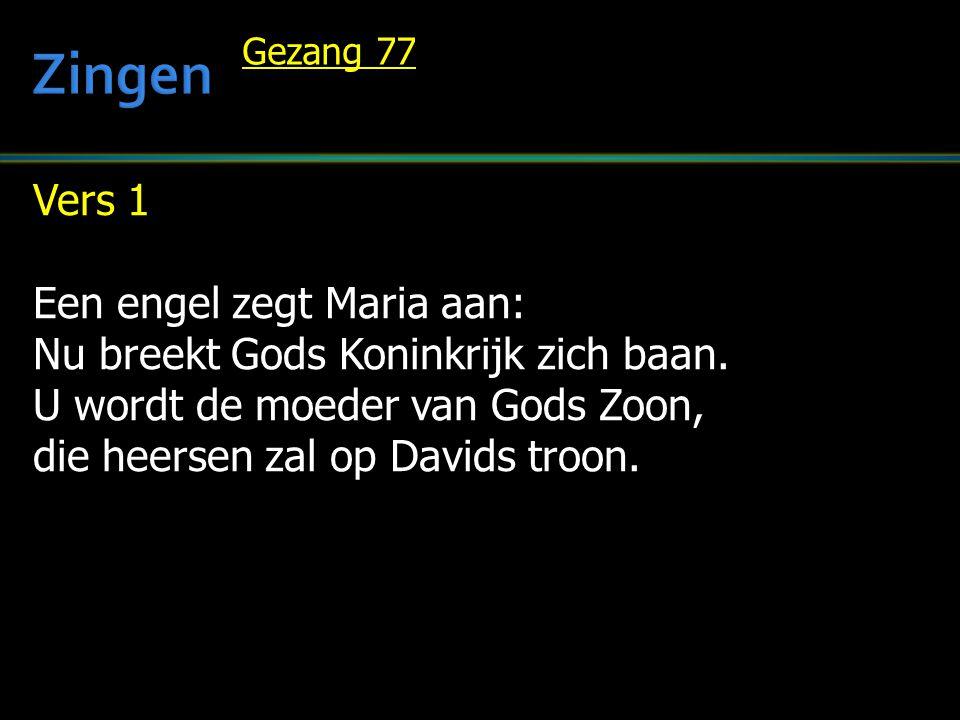 Vers 1 Een engel zegt Maria aan: Nu breekt Gods Koninkrijk zich baan. U wordt de moeder van Gods Zoon, die heersen zal op Davids troon. Gezang 77
