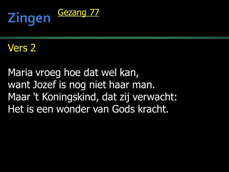 Vers 2 Maria vroeg hoe dat wel kan, want Jozef is nog niet haar man. Maar 't Koningskind, dat zij verwacht: Het is een wonder van Gods kracht. Gezang