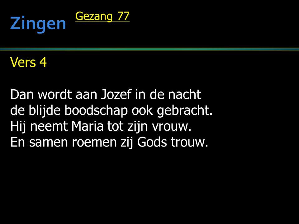 Vers 4 Dan wordt aan Jozef in de nacht de blijde boodschap ook gebracht. Hij neemt Maria tot zijn vrouw. En samen roemen zij Gods trouw. Gezang 77