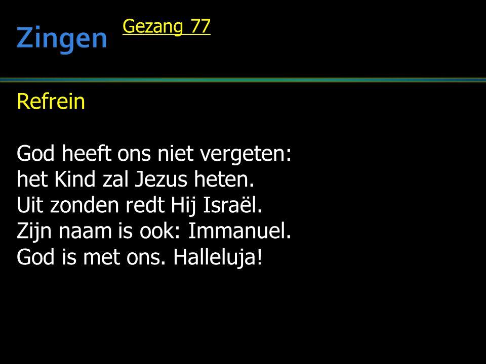 Refrein God heeft ons niet vergeten: het Kind zal Jezus heten. Uit zonden redt Hij Israël. Zijn naam is ook: Immanuel. God is met ons. Halleluja! Geza