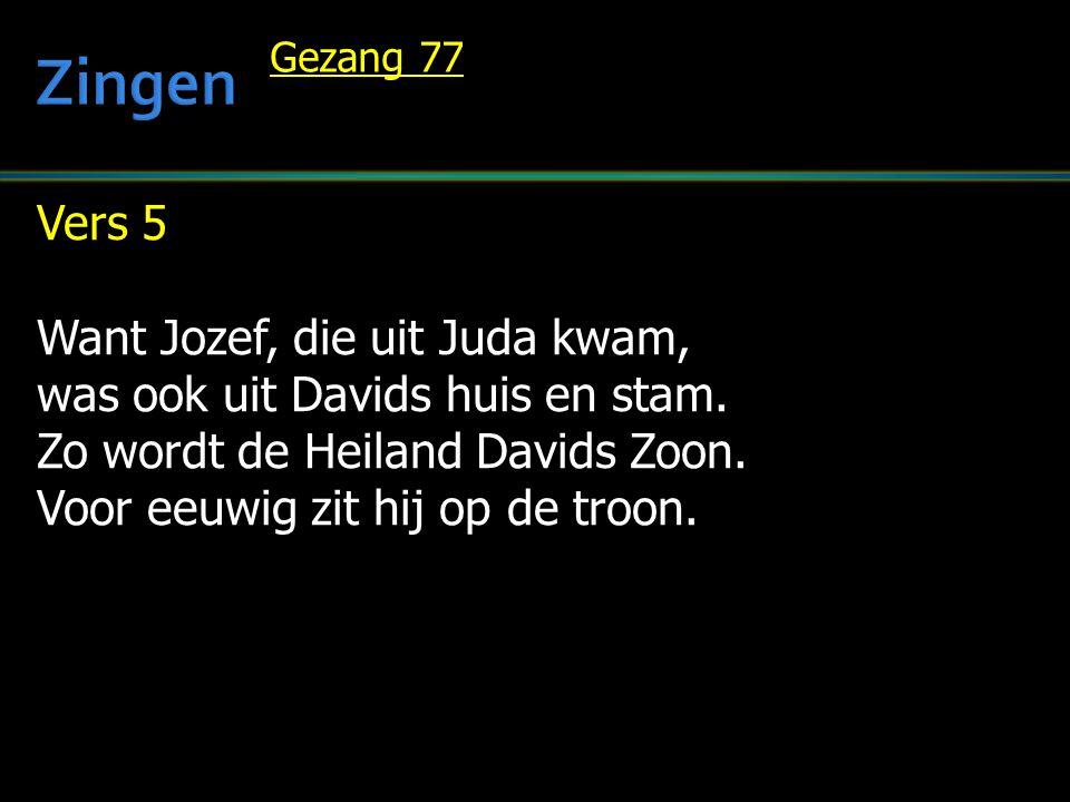 Vers 5 Want Jozef, die uit Juda kwam, was ook uit Davids huis en stam. Zo wordt de Heiland Davids Zoon. Voor eeuwig zit hij op de troon. Gezang 77