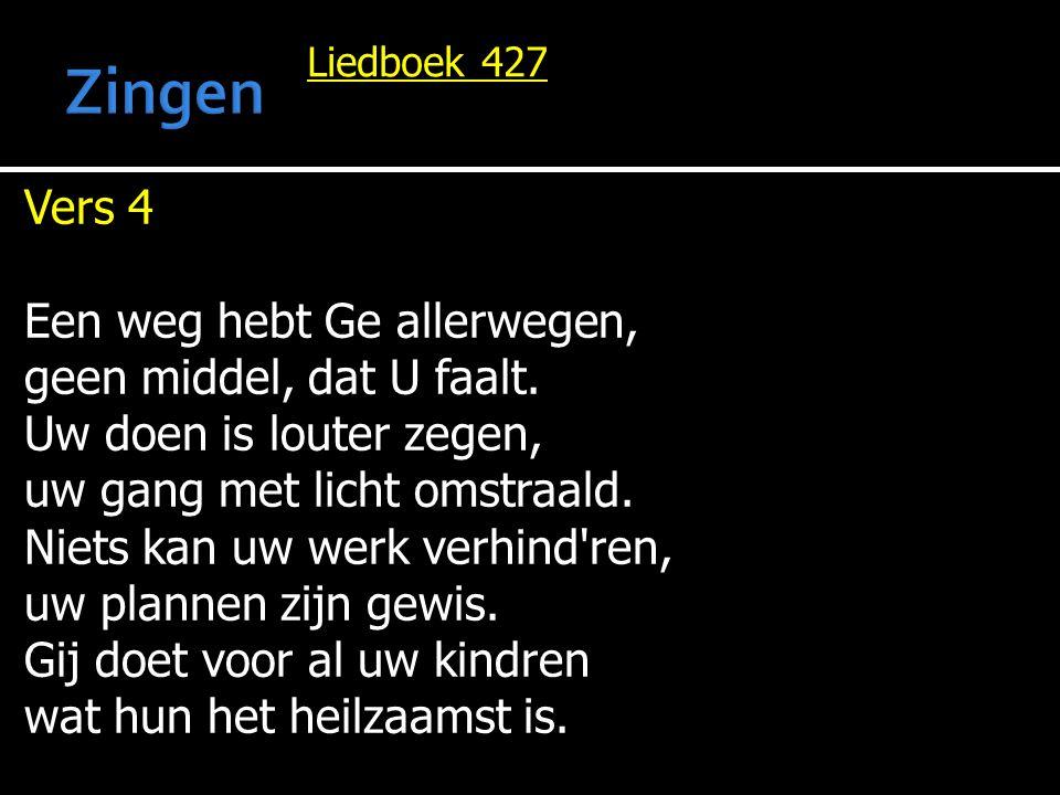Liedboek 427 Vers 4 Een weg hebt Ge allerwegen, geen middel, dat U faalt. Uw doen is louter zegen, uw gang met licht omstraald. Niets kan uw werk verh