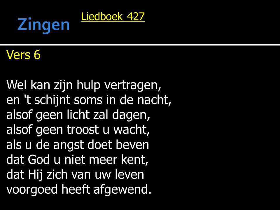 Liedboek 427 Vers 6 Wel kan zijn hulp vertragen, en 't schijnt soms in de nacht, alsof geen licht zal dagen, alsof geen troost u wacht, als u de angst