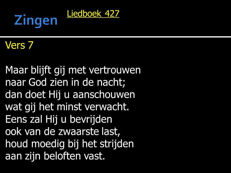 Liedboek 427 Vers 7 Maar blijft gij met vertrouwen naar God zien in de nacht; dan doet Hij u aanschouwen wat gij het minst verwacht. Eens zal Hij u be