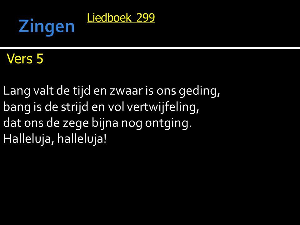 Liedboek 299 Vers 5 Lang valt de tijd en zwaar is ons geding, bang is de strijd en vol vertwijfeling, dat ons de zege bijna nog ontging.