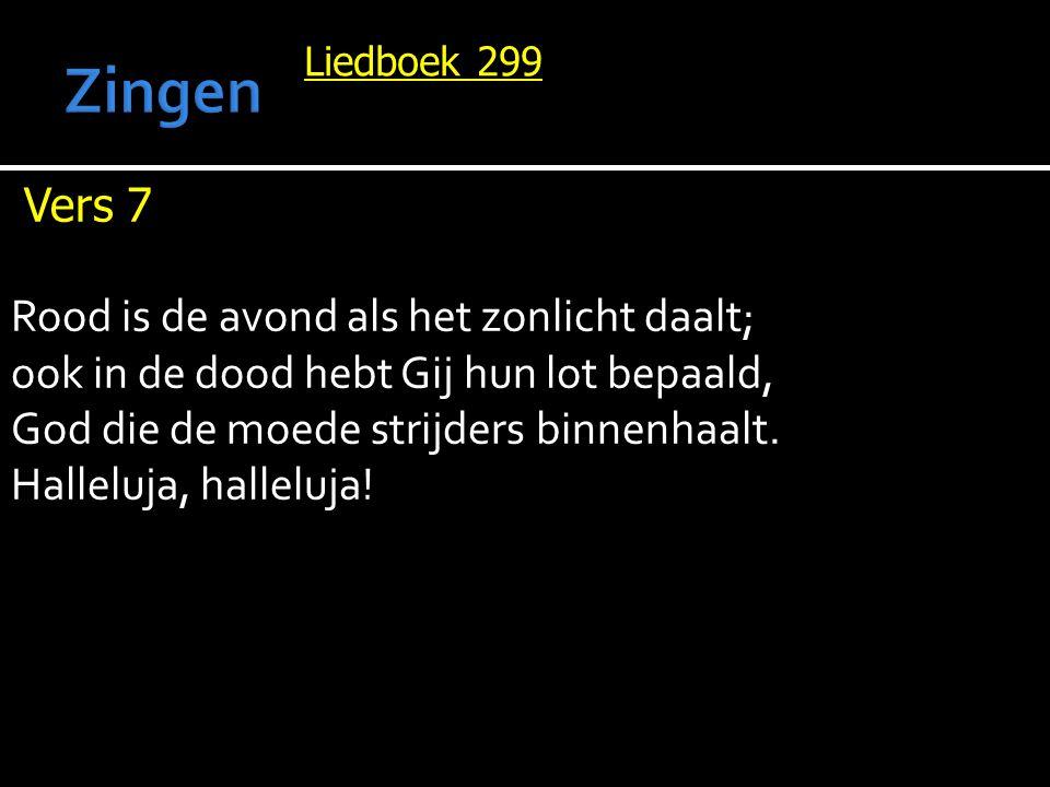Liedboek 299 Vers 7 Rood is de avond als het zonlicht daalt; ook in de dood hebt Gij hun lot bepaald, God die de moede strijders binnenhaalt.