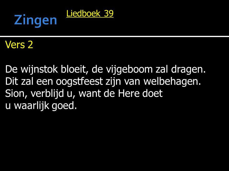 Liedboek 39 Vers 2 De wijnstok bloeit, de vijgeboom zal dragen. Dit zal een oogstfeest zijn van welbehagen. Sion, verblijd u, want de Here doet u waar
