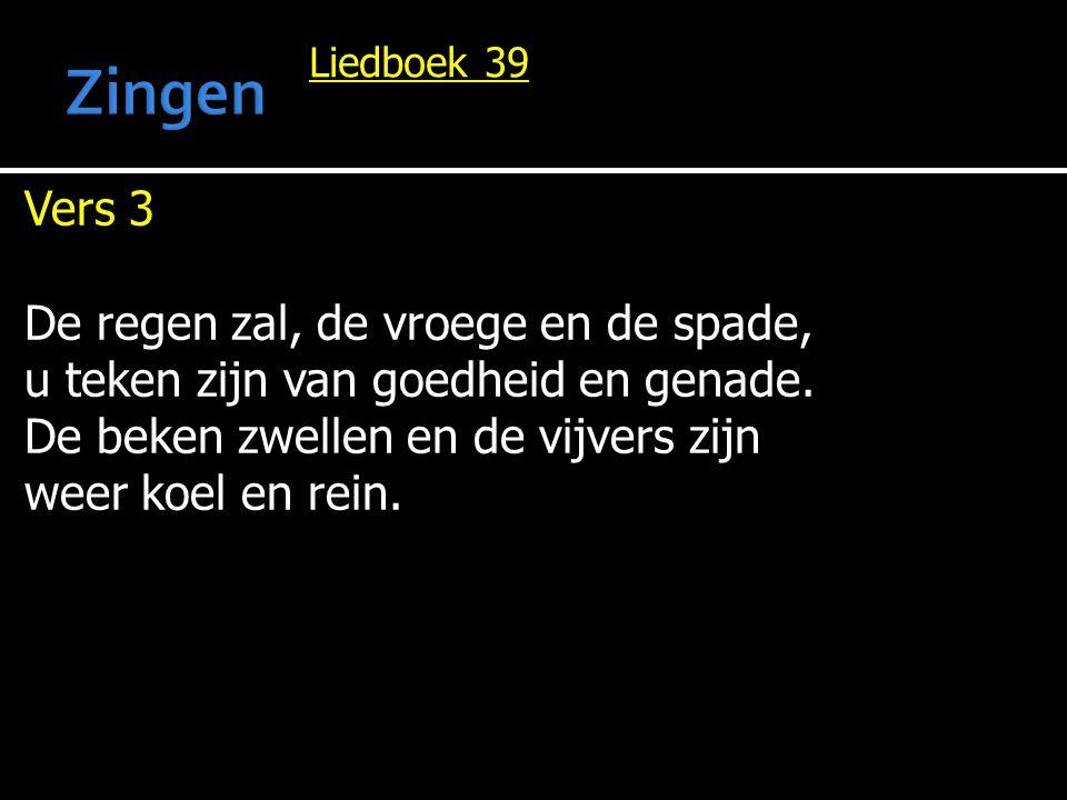Liedboek 39 Vers 3 De regen zal, de vroege en de spade, u teken zijn van goedheid en genade. De beken zwellen en de vijvers zijn weer koel en rein.