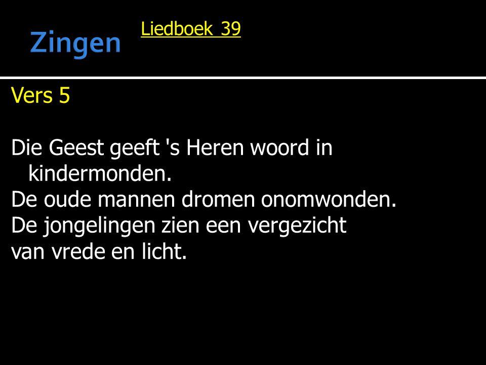 Liedboek 39 Vers 5 Die Geest geeft 's Heren woord in kindermonden. De oude mannen dromen onomwonden. De jongelingen zien een vergezicht van vrede en l