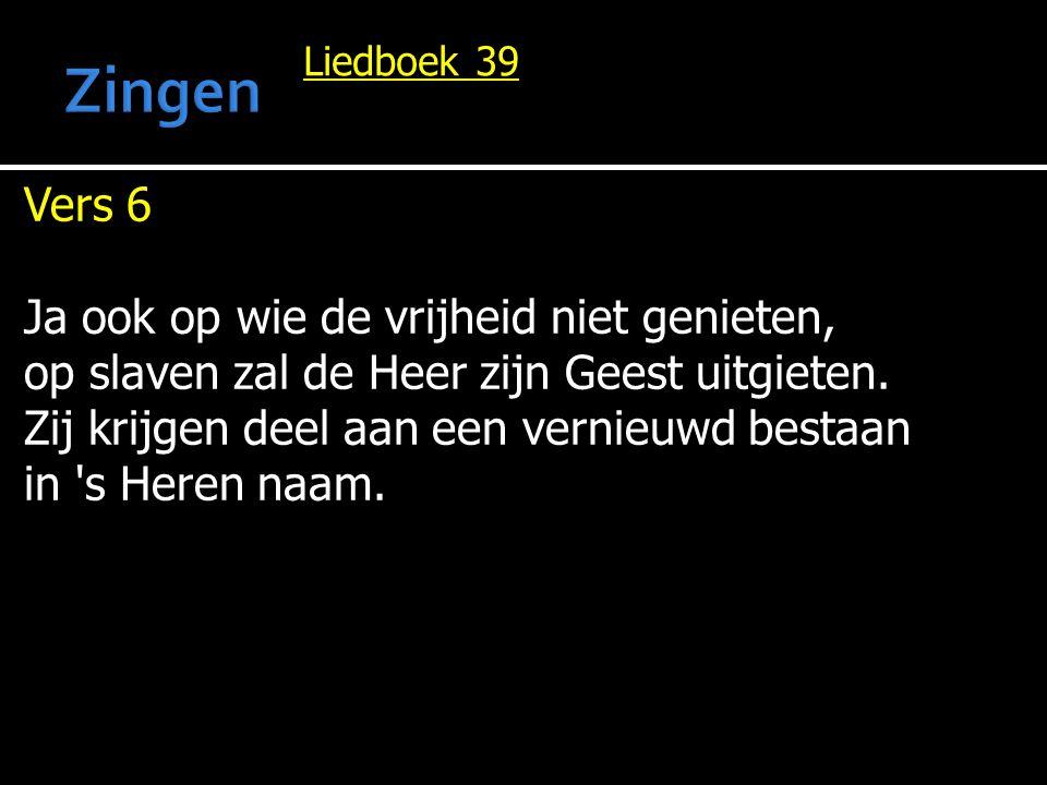 Liedboek 39 Vers 6 Ja ook op wie de vrijheid niet genieten, op slaven zal de Heer zijn Geest uitgieten. Zij krijgen deel aan een vernieuwd bestaan in