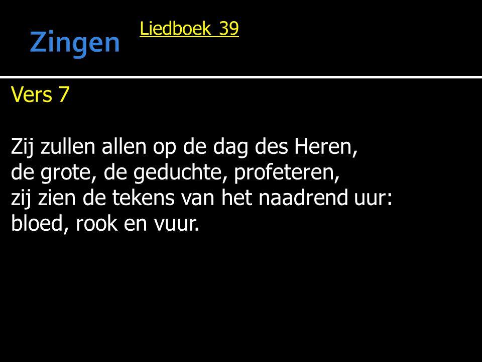 Liedboek 39 Vers 7 Zij zullen allen op de dag des Heren, de grote, de geduchte, profeteren, zij zien de tekens van het naadrend uur: bloed, rook en vu