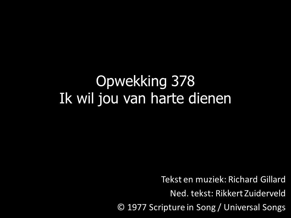 Opwekking 378 Ik wil jou van harte dienen Tekst en muziek: Richard Gillard Ned. tekst: Rikkert Zuiderveld © 1977 Scripture in Song / Universal Songs